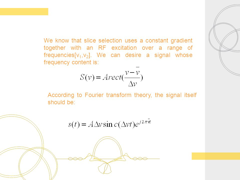 We know that slice selection uses a constant gradient together with an RF excitation over a range of frequencies[v1,v2]. We can desire a signal whose frequency content is: